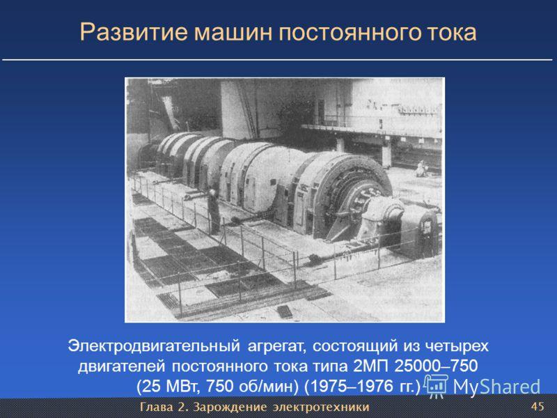 Глава 2. Зарождение электротехники 45 Развитие машин постоянного тока Электродвигательный агрегат, состоящий из четырех двигателей постоянного тока типа 2МП 25000–750 (25 МВт, 750 об/мин) (1975–1976 гг.)