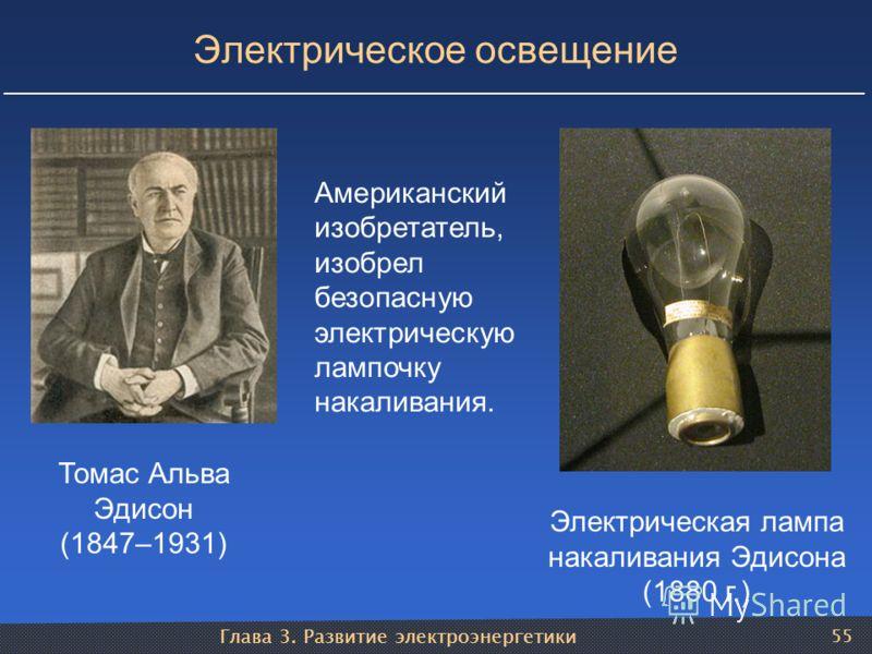 Глава 3. Развитие электроэнергетики 55 Электрическое освещение Томас Альва Эдисон (1847–1931) Электрическая лампа накаливания Эдисона (1880 г.) Американский изобретатель, изобрел безопасную электрическую лампочку накаливания.