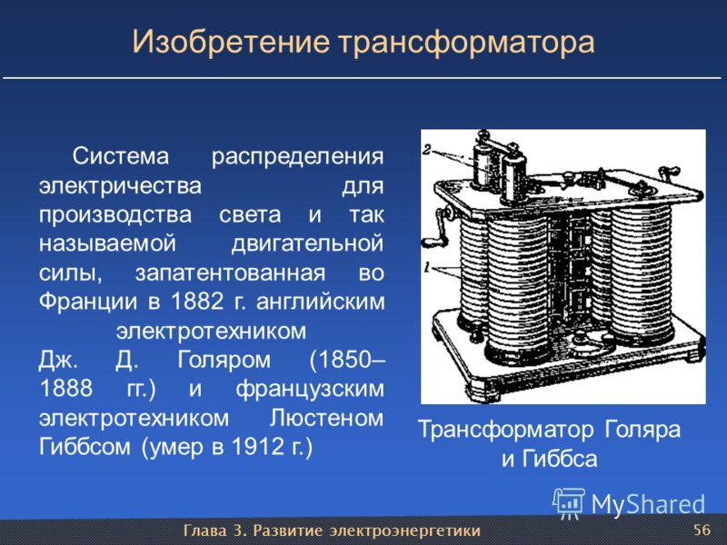 Глава 3. Развитие электроэнергетики 56 Изобретение трансформатора Трансформатор Голяра и Гиббса Система распределения электричества для производства света и так называемой двигательной силы, запатентованная во Франции в 1882 г. английским электротехн
