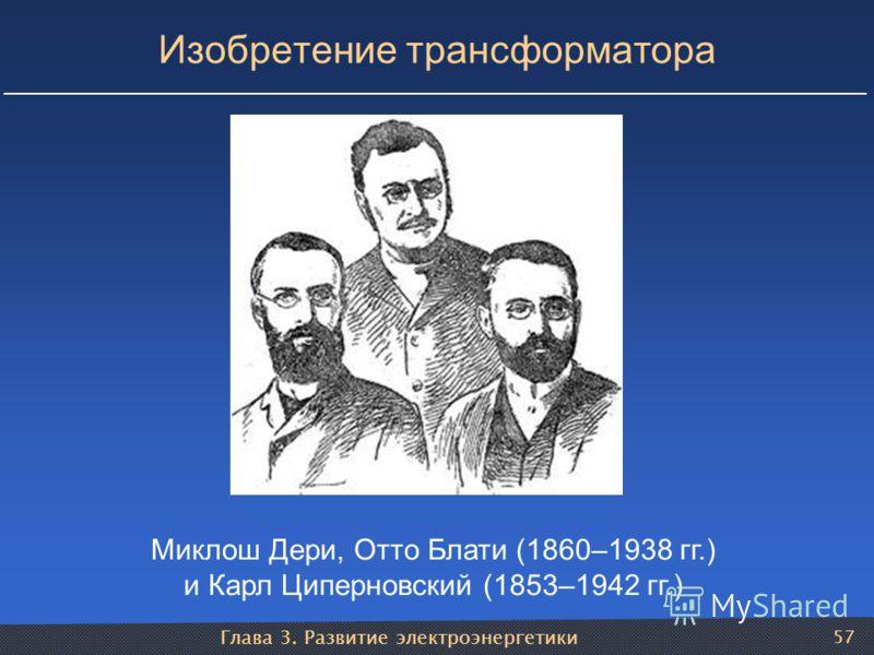 Глава 3. Развитие электроэнергетики 57 Изобретение трансформатора Миклош Дери, Отто Блати (1860–1938 гг.) и Карл Циперновский (1853–1942 гг.)