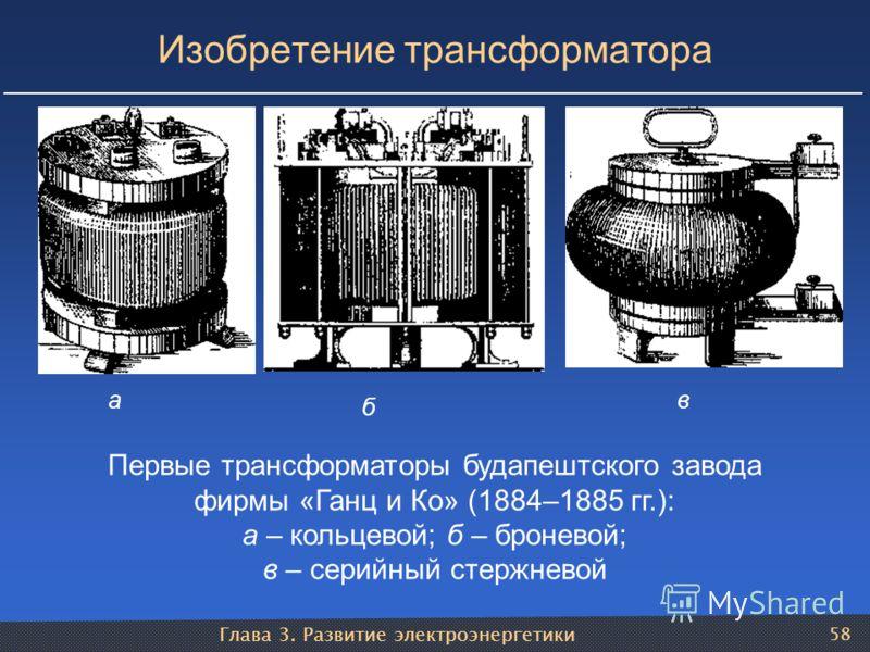 Глава 3. Развитие электроэнергетики 58 Изобретение трансформатора Первые трансформаторы будапештского завода фирмы «Ганц и Ко» (1884–1885 гг.): а – кольцевой; б – броневой; в – серийный стержневой а б в