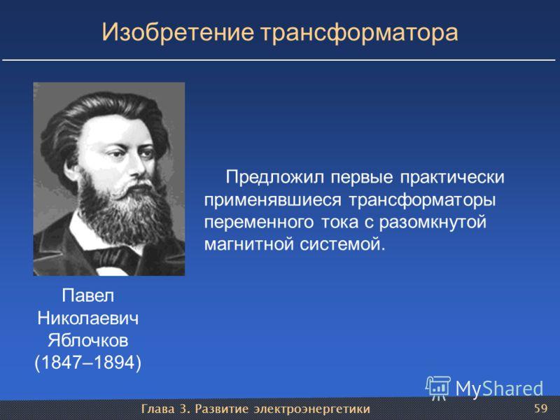Глава 3. Развитие электроэнергетики 59 Изобретение трансформатора Павел Николаевич Яблочков (1847–1894) Предложил первые практически применявшиеся трансформаторы переменного тока с разомкнутой магнитной системой.