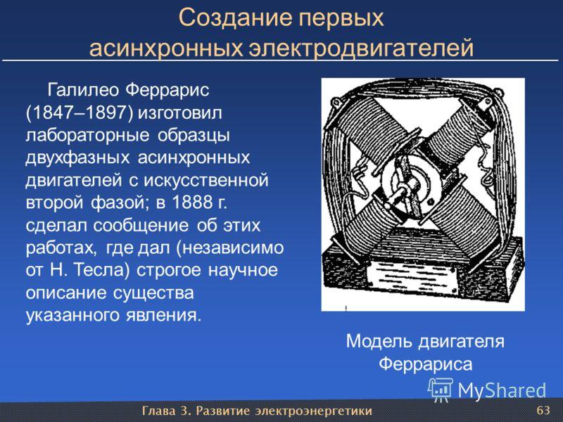 Глава 3. Развитие электроэнергетики 63 Создание первых асинхронных электродвигателей Модель двигателя Феррариса Галилео Феррарис (1847–1897) изготовил лабораторные образцы двухфазных асинхронных двигателей с искусственной второй фазой; в 1888 г. сдел