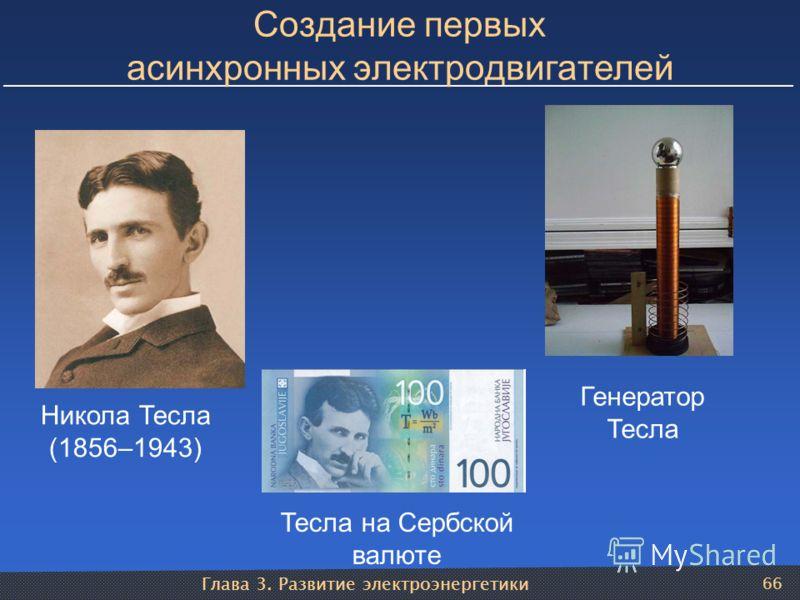 Глава 3. Развитие электроэнергетики 66 Создание первых асинхронных электродвигателей Никола Тесла (1856–1943) Генератор Тесла Тесла на Сербской валюте