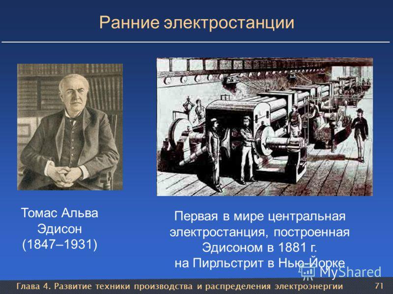 Глава 4. Развитие техники производства и распределения электроэнергии 71 Ранние электростанции Томас Альва Эдисон (1847–1931) Первая в мире центральная электростанция, построенная Эдисоном в 1881 г. на Пирльстрит в Нью-Йорке