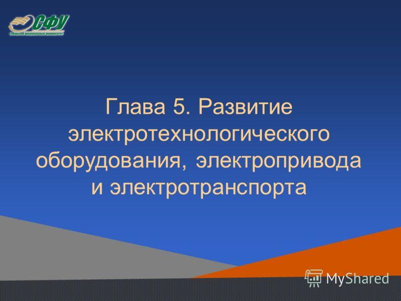 Глава 5. Развитие электротехнологического оборудования, электропривода и электротранспорта