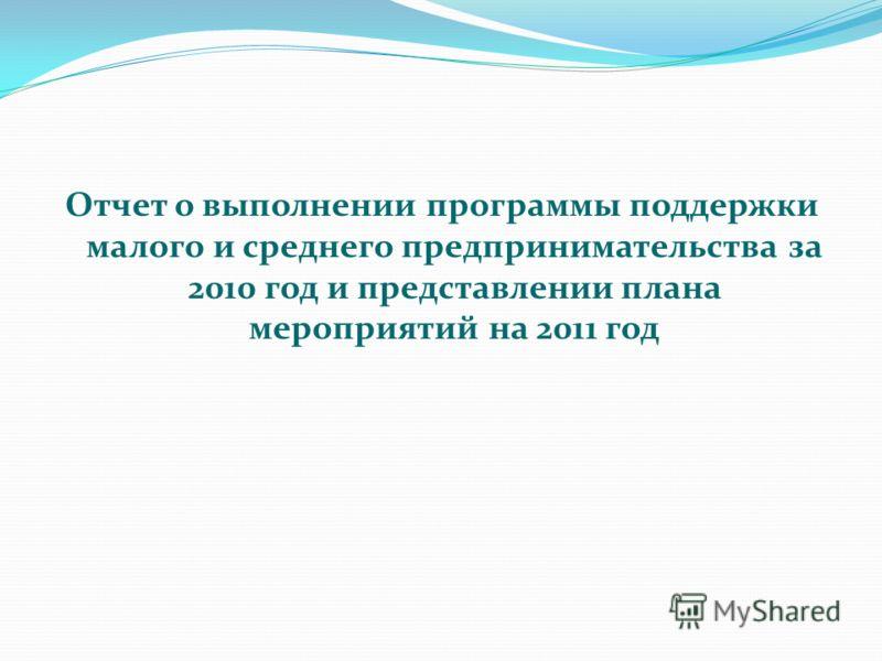 Отчет о выполнении программы поддержки малого и среднего предпринимательства за 2010 год и представлении плана мероприятий на 2011 год