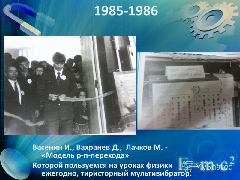 1985-1986 Васенин И., Вахранев Д., Лачков М. - «Модель р-п-перехода» Которой пользуемся на уроках физики ежегодно, тиристорный мультивибратор.