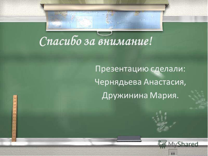 Спасибо за внимание! Презентацию сделали: Чернядьева Анастасия, Дружинина Мария.