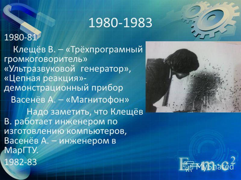 1980-1983 1980-81 Клещёв В. – «Трёхпрограмный громкоговоритель» «Ультразвуковой генератор», «Цепная реакция»- демонстрационный прибор Васенёв А. – «Магнитофон» Надо заметить, что Клещёв В. работает инженером по изготовлению компьютеров, Васенёв А. –