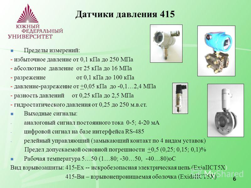 6 Датчики давления 415 Пределы измерений: - избыточное давление от 0,1 кПа до 250 МПа - абсолютное давление от 25 кПа до 16 МПа - разрежение от 0,1 кПа до 100 кПа - давление-разрежение от +0,05 кПа до -0,1…2,4 МПа - разность давлений от 0,25 кПа до 2