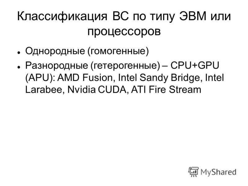 Классификация ВС по типу ЭВМ или процессоров Однородные (гомогенные) Разнородные (гетерогенные) – CPU+GPU (APU): AMD Fusion, Intel Sandy Bridge, Intel Larabee, Nvidia CUDA, ATI Fire Stream
