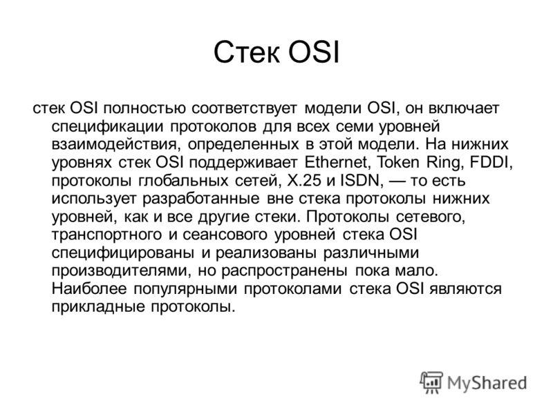 Стек OSI стек OSI полностью соответствует модели OSI, он включает спецификации протоколов для всех семи уровней взаимодействия, определенных в этой модели. На нижних уровнях стек OSI поддерживает Ethernet, Token Ring, FDDI, протоколы глобальных сетей