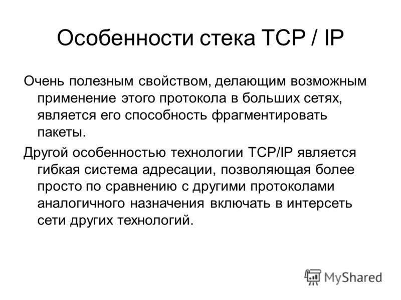 Особенности стека TCP / IP Очень полезным свойством, делающим возможным применение этого протокола в больших сетях, является его способность фрагментировать пакеты. Другой особенностью технологии TCP/IP является гибкая система адресации, позволяющая