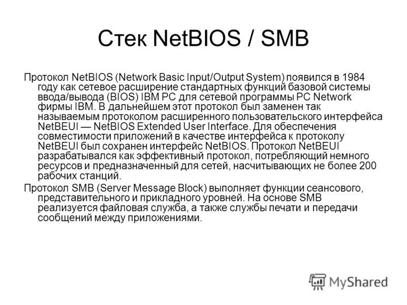 Стек NetBIOS / SMB Протокол NetBIOS (Network Basic Input/Output System) появился в 1984 году как сетевое расширение стандартных функций базовой системы ввода/вывода (BIOS) IBM PC для сетевой программы PC Network фирмы IBM. В дальнейшем этот протокол