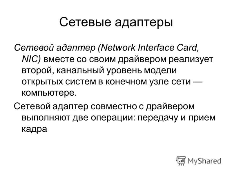 Сетевые адаптеры Сетевой адаптер (Network Interface Card, NIC) вместе со своим драйвером реализует второй, канальный уровень модели открытых систем в конечном узле сети компьютере. Сетевой адаптер совместно с драйвером выполняют две операции: передач