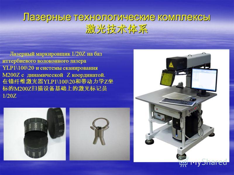 Лазерные технологические комплексы Лазерные технологические комплексы Лазерный маркировщик 1/20Z на баз иттербиевого волоконного лазера YLP1\100\20 и системы сканирования М200Z c динамической Z координатой. YLP1\100\20 Z М200Z 1/20Z