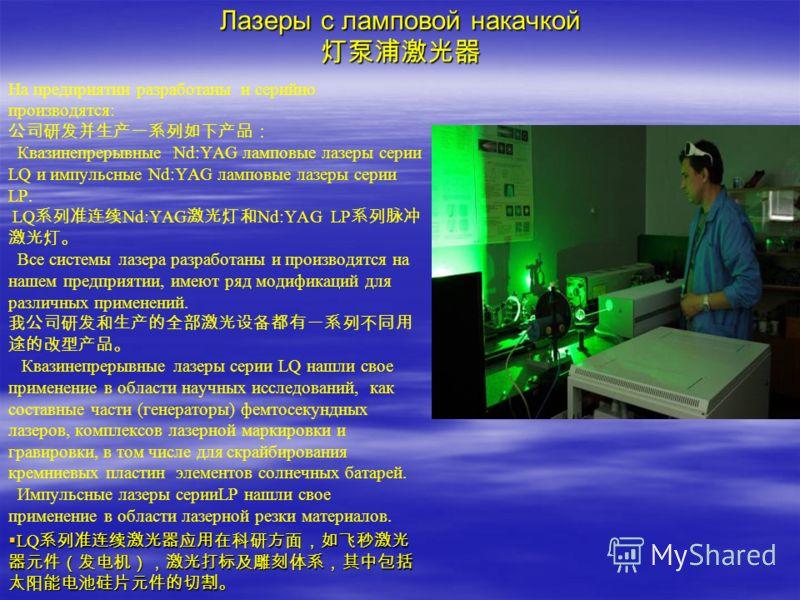 Лазеры с ламповой накачкой Лазеры с ламповой накачкой На предприятии разработаны и серийно производятся: Квазинепрерывные Nd:YAG ламповые лазеры серии LQ и импульсные Nd:YAG ламповые лазеры серии LP. LQ Nd:YAG Nd:YAG LP Все системы лазера разработаны