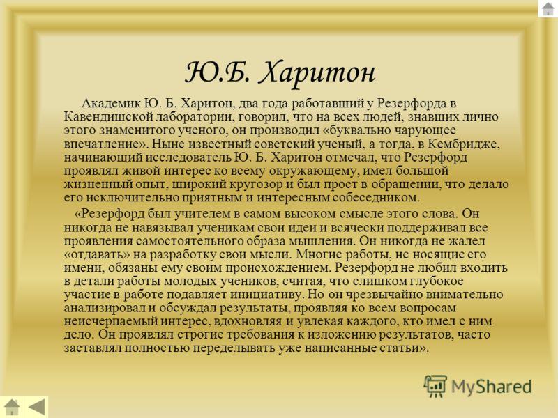 Ю.Б. Харитон Академик Ю. Б. Харитон, два года работавший у Резерфорда в Кавендишской лаборатории, говорил, что на всех людей, знавших лично этого знаменитого ученого, он производил «буквально чарующее впечатление». Ныне известный советский ученый, а