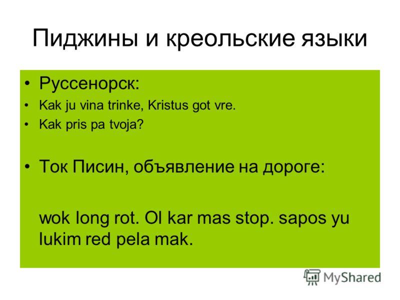 Пиджины и креольские языки Руссенорск: Kak ju vina trinke, Kristus got vre. Kak pris pa tvoja? Ток Писин, объявление на дороге: wok long rot. Ol kar mas stop. sapos yu lukim red pela mak.