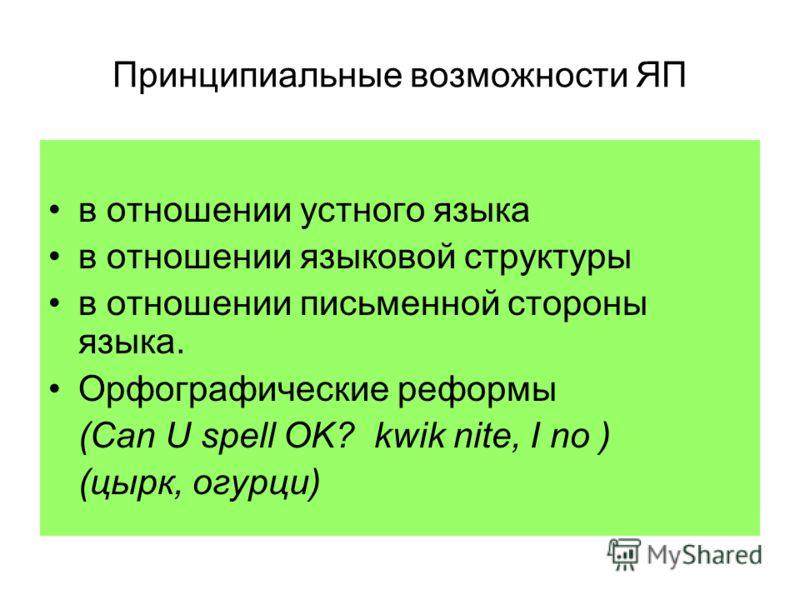 Принципиальные возможности ЯП в отношении устного языка в отношении языковой структуры в отношении письменной стороны языка. Орфографические реформы (Can U spell OK? kwik nite, I no ) (цырк, огурци)