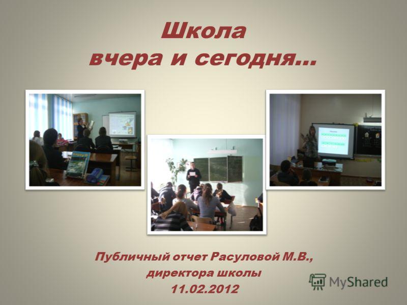 Публичный отчет Расуловой М.В., директора школы 11.02.2012 Школа вчера и сегодня…