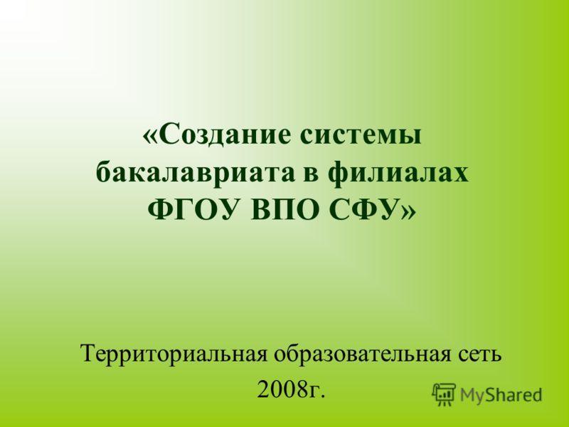 «Создание системы бакалавриата в филиалах ФГОУ ВПО СФУ» Территориальная образовательная сеть 2008г.