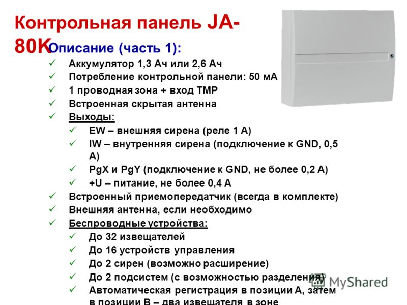 Контрольная панель JA- 80K Описание (часть 1): Аккумулятор 1,3 Ач или 2,6 Ач Потребление контрольной панели: 50 мА 1 проводная зона + вход TMP Встроенная скрытая антенна Выходы: EW – внешняя сирена (реле 1 A) IW – внутренняя сирена (подключение к GND