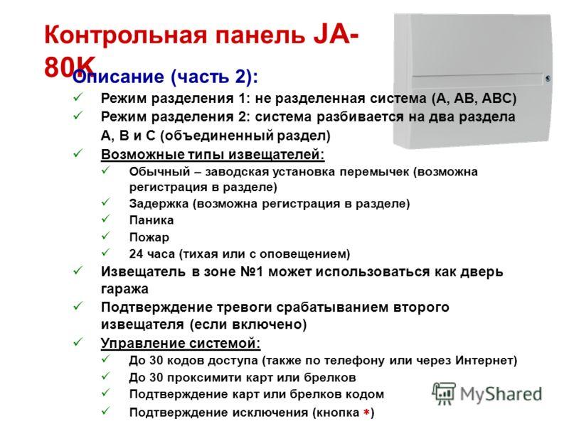 Контрольная панель JA- 80K Описание (часть 2): Режим разделения 1: не разделенная система (A, AB, ABC) Режим разделения 2: система разбивается на два раздела A, B и C (объединенный раздел) Возможные типы извещателей: Обычный – заводская установка пер