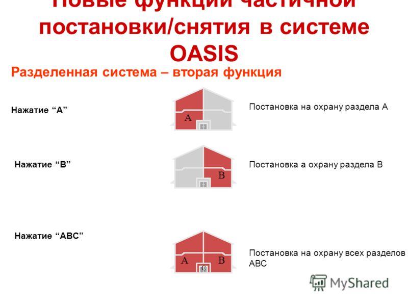Новые функции частичной постановки/снятия в системе OASIS Разделенная система – вторая функция Постановка на охрану раздела А Постановка а охрану раздела В Постановка на охрану всех разделов АВС A Нажатие A Нажатие B Нажатие ABC B AB C