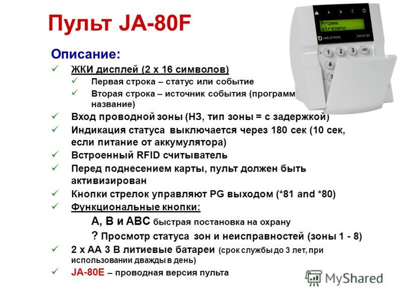 Пульт JA-80F Описание: ЖКИ дисплей (2 x 16 символов) Первая строка – статус или событие Вторая строка – источник события (программируемое название) Вход проводной зоны (НЗ, тип зоны = с задержкой) Индикация статуса выключается через 180 сек (10 сек,