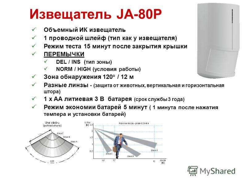 Извещатель JA-80P Объемный ИК извещатель 1 проводной шлейф (тип как у извещателя) Режим теста 15 минут после закрытия крышки ПЕРЕМЫЧКИ DEL / INS (тип зоны) NORM / HIGH (условия работы) Зона обнаружения 120° / 12 м Разные линзы - (защита от животных,