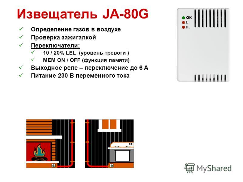 Извещатель JA-80G Определение газов в воздухе Проверка зажигалкой Переключатели: 10 / 20% LEL (уровень тревоги ) MEM ON / OFF (функция памяти) Выходное реле – переключение до 6 A Питание 230 В переменного тока
