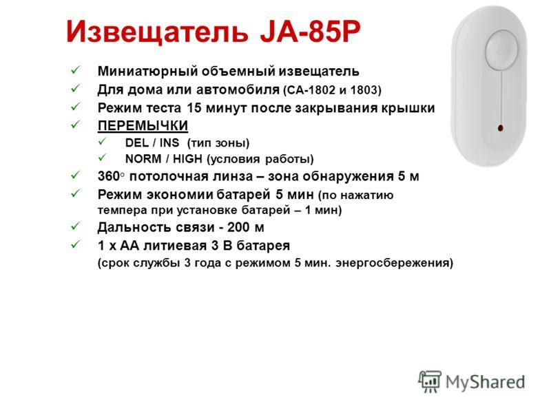 Извещатель JA-85P Миниатюрный объемный извещатель Для дома или автомобиля (CA-1802 и 1803) Режим теста 15 минут после закрывания крышки ПЕРЕМЫЧКИ DEL / INS (тип зоны) NORM / HIGH (условия работы) 360 ° потолочная линза – зона обнаружения 5 м Режим эк