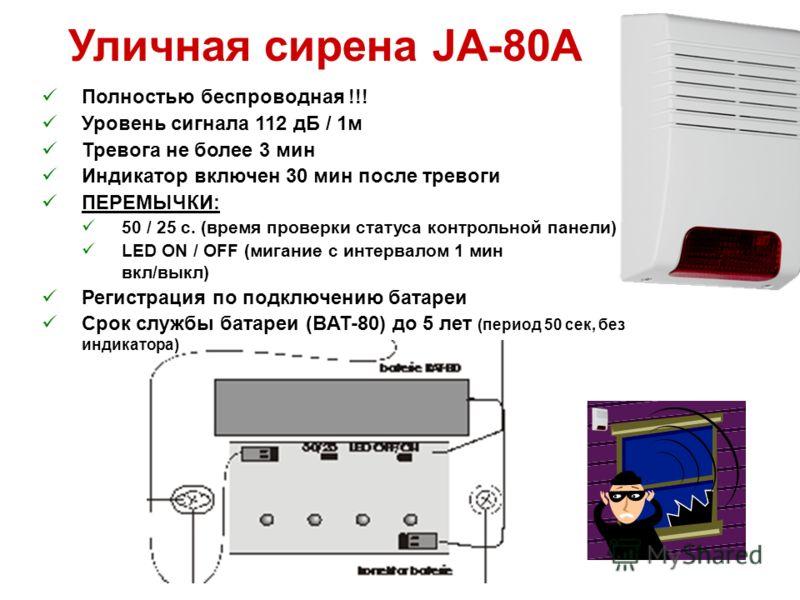 Уличная сирена JA-80A Полностью беспроводная !!! Уровень сигнала 112 дБ / 1м Тревога не более 3 мин Индикатор включен 30 мин после тревоги ПЕРЕМЫЧКИ: 50 / 25 с. (время проверки статуса контрольной панели) LED ON / OFF (мигание с интервалом 1 мин вкл/