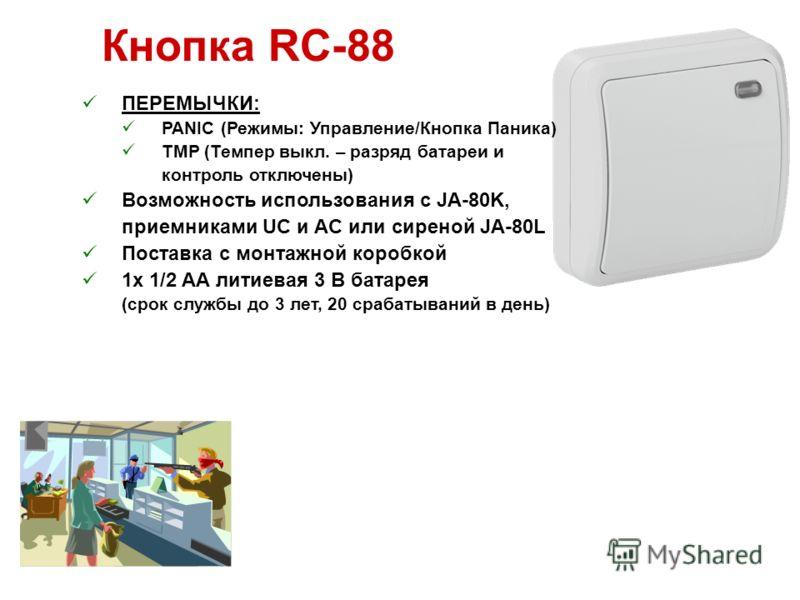 Кнопка RC-88 ПЕРЕМЫЧКИ: PANIC (Режимы: Управление/Кнопка Паника) TMP (Темпер выкл. – разряд батареи и контроль отключены) Возможность использования с JA-80K, приемниками UC и AC или сиреной JA-80L Поставка с монтажной коробкой 1x 1/2 AA литиевая 3 В
