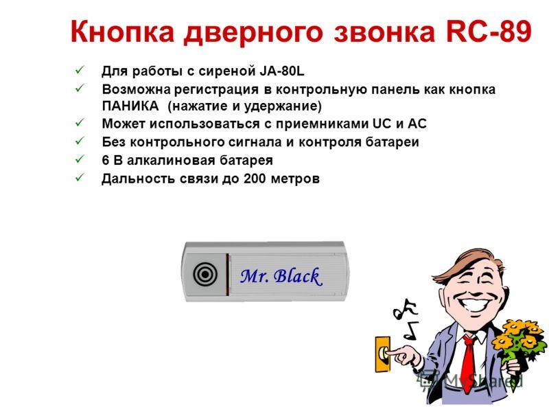 Кнопка дверного звонка RC-89 Для работы с сиреной JA-80L Возможна регистрация в контрольную панель как кнопка ПАНИКА (нажатие и удержание) Может использоваться с приемниками UC и AC Без контрольного сигнала и контроля батареи 6 В алкалиновая батарея