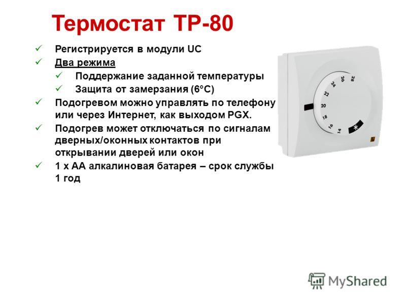 Термостат TP-80 Регистрируется в модули UC Два режима Поддержание заданной температуры Защита от замерзания (6°C) Подогревом можно управлять по телефону или через Интернет, как выходом PGX. Подогрев может отключаться по сигналам дверных/оконных конта