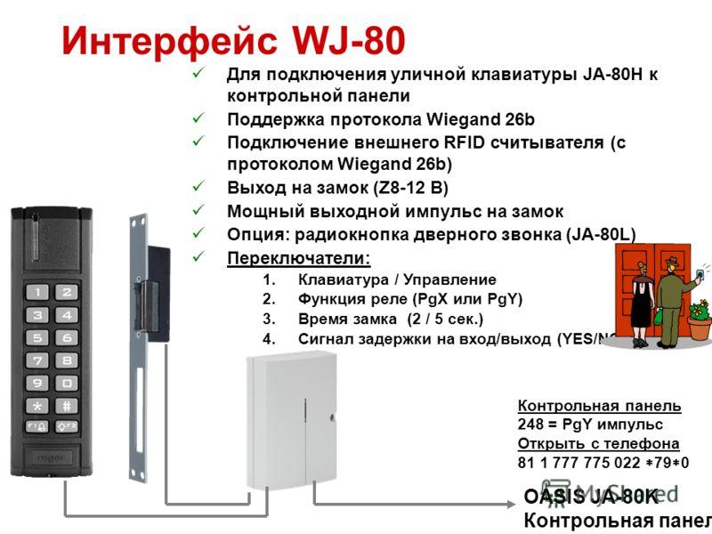 Интерфейс WJ-80 Для подключения уличной клавиатуры JA-80H к контрольной панели Поддержка протокола Wiegand 26b Подключение внешнего RFID считывателя (с протоколом Wiegand 26b) Выход на замок (Z8-12 В) Мощный выходной импульс на замок Опция: радиокноп