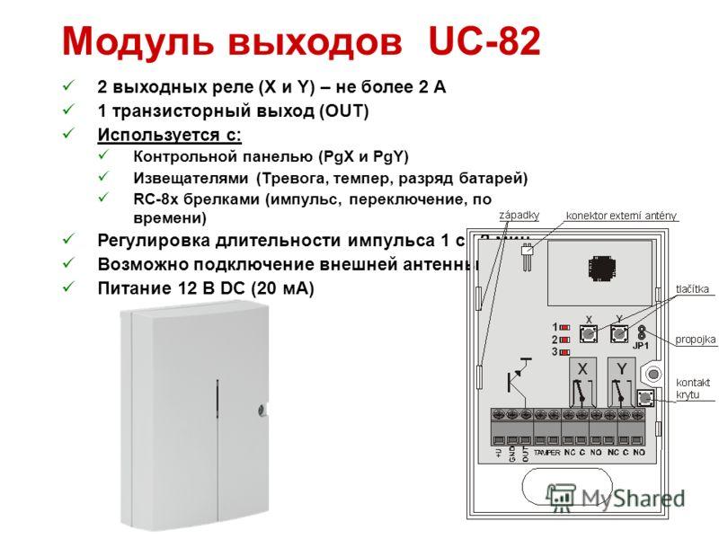 Модуль выходов UC-82 2 выходных реле (X и Y) – не более 2 A 1 транзисторный выход (OUT) Используется с: Контрольной панелью (PgX и PgY) Извещателями (Тревога, темпер, разряд батарей) RC-8x брелками (импульс, переключение, по времени) Регулировка длит