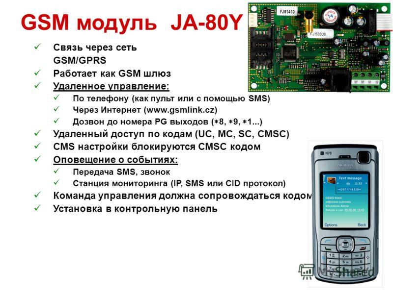 GSM модуль JA-80Y Связь через сеть GSM/GPRS Работает как GSM шлюз Удаленное управление: По телефону (как пульт или с помощью SMS) Через Интернет (www.gsmlink.cz) Дозвон до номера PG выходов ( 8, 9, 1...) Удаленный доступ по кодам (UC, MC, SC, CMSC) C