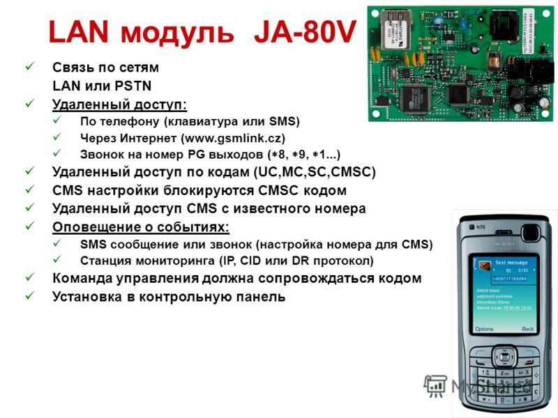 LAN модуль JA-80V Связь по сетям LAN или PSTN Удаленный доступ: По телефону (клавиатура или SMS) Через Интернет (www.gsmlink.cz) Звонок на номер PG выходов ( 8, 9, 1...) Удаленный доступ по кодам (UC,MC,SC,CMSC) CMS настройки блокируются CMSC кодом У