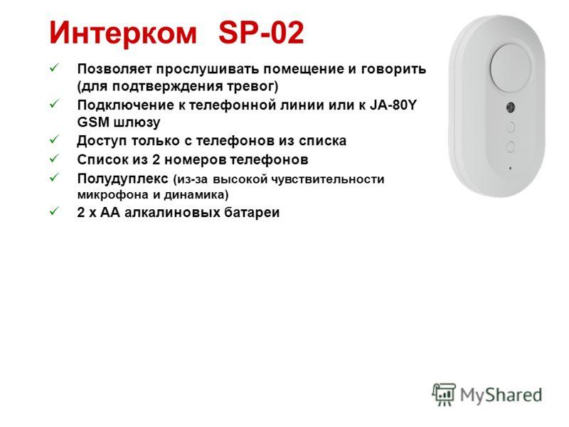 Интерком SP-02 Позволяет прослушивать помещение и говорить (для подтверждения тревог) Подключение к телефонной линии или к JA-80Y GSM шлюзу Доступ только с телефонов из списка Список из 2 номеров телефонов Полудуплекс (из-за высокой чувствительности