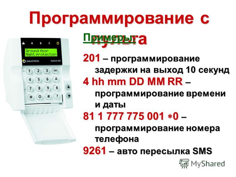 Программирование с пульта Примеры: 201 – программирование задержки на выход 10 секунд 4 hh mm DD MM RR – программирование времени и даты 81 1 777 775 001 0 – программирование номера телефона 9261 – авто пересылка SMS