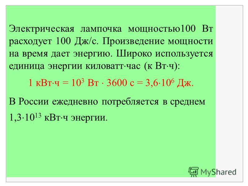 Электрическая лампочка мощностью100 Вт расходует 100 Дж/с. Произведение мощности на время дает энергию. Широко используется единица энергии киловатт час (к Вт ч): 1 кВт ч = 10 3 Вт 3600 с = 3,6 10 6 Дж. В России ежедневно потребляется в среднем 1,3 1