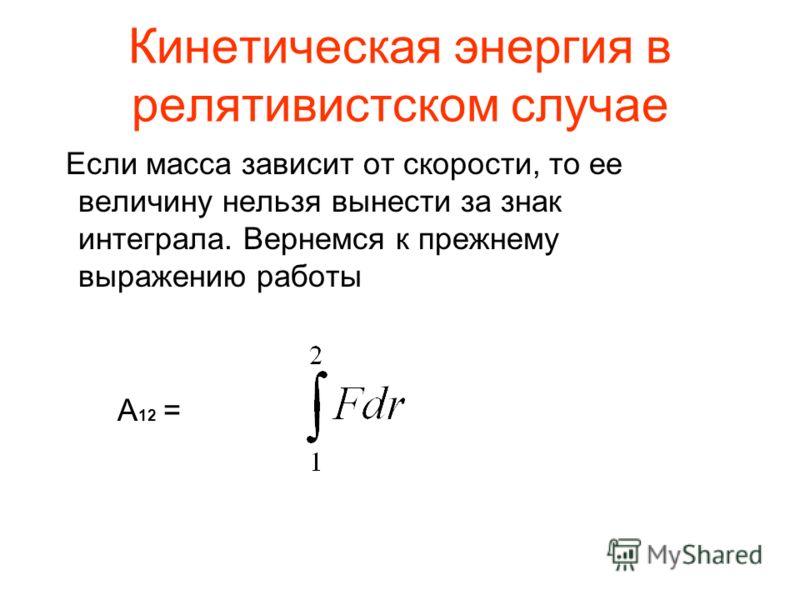 Кинетическая энергия в релятивистском случае Если масса зависит от скорости, то ее величину нельзя вынести за знак интеграла. Вернемся к прежнему выражению работы А 12 =