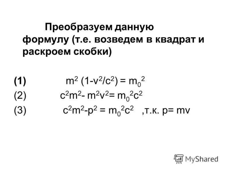 Преобразуем данную формулу (т.е. возведем в квадрат и раскроем скобки) (1) m 2 (1-v 2 /c 2 ) = m 0 2 (2) c 2 m 2 - m 2 v 2 = m 0 2 c 2 (3) c 2 m 2 -p 2 = m 0 2 c 2,т.к. p= mv