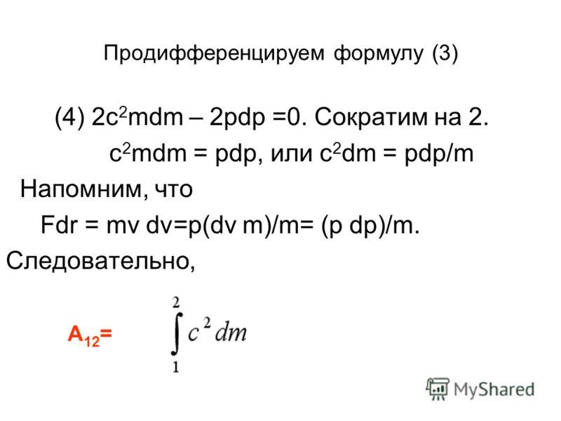 Продифференцируем формулу (3) (4) 2c 2 mdm – 2pdp =0. Сократим на 2. c 2 mdm = pdp, или c 2 dm = pdp/m Напомним, что Fdr = mv dv=p(dv m)/m= (p dp)/m. Следовательно, А 12 =