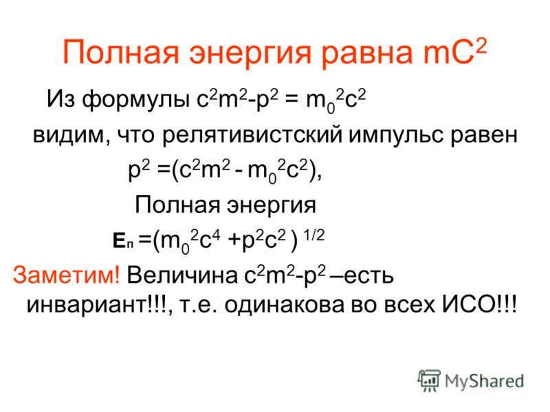 Полная энергия равна mС 2 Из формулы c 2 m 2 -p 2 = m 0 2 c 2 видим, что релятивистский импульс равен p 2 =(c 2 m 2 - m 0 2 c 2 ), Полная энергия E п =(m 0 2 c 4 +p 2 c 2 ) 1/2 Заметим! Величина c 2 m 2 -p 2 –есть инвариант!!!, т.е. одинакова во всех
