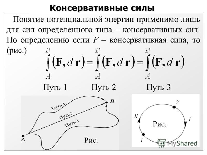 Консервативные силы Понятие потенциальной энергии применимо лишь для сил определенного типа – консервативных сил. По определению если F – консервативная сила, то (рис.) Путь 1 Путь 2 Путь 3 Рис.
